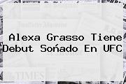 Alexa Grasso Tiene Debut Soñado En <b>UFC</b>