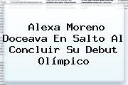 <b>Alexa Moreno</b> Doceava En Salto Al Concluir Su Debut Olímpico