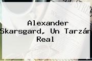 <b>Alexander Skarsgard</b>, Un Tarzán Real