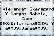 <b>Alexander Skarsgard</b> Y Margot Robbie, Como &#039;Tarzan&#039; Y &#039;Jane&#039;