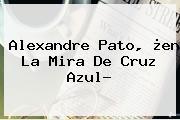<b>Alexandre Pato</b>, ¿en La Mira De Cruz Azul?