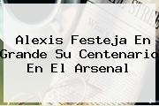 Alexis Festeja En Grande Su Centenario En El <b>Arsenal</b>