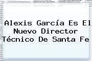 <b>Alexis García</b> Es El Nuevo Director Técnico De Santa Fe