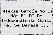 Alexis García No Es Más El DT De <b>Independiente Santa Fe</b>, Se Baraja ...