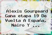 Alexis Gourgeard Gana <b>etapa 19</b> De <b>Vuelta A España</b>, Nairo Y <b>...</b>