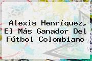 <b>Alexis Henríquez</b>, El Más Ganador Del Fútbol Colombiano