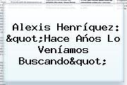 <b>Alexis Henríquez</b>: &quot;Hace Años Lo Veníamos Buscando&quot;