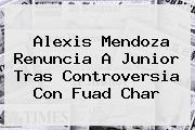 <b>Alexis Mendoza</b> Renuncia A Junior Tras Controversia Con Fuad Char