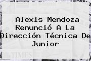 <b>Alexis Mendoza</b> Renunció A La Dirección Técnica De Junior
