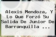 <b>Alexis Mendoza</b>, Y Lo Que Forzó Su Salida De Junior De Barranquilla ...
