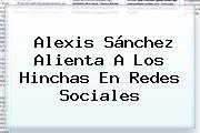 <b>Alexis Sánchez</b> Alienta A Los Hinchas En Redes Sociales