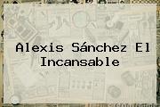 <b>Alexis Sánchez</b> El Incansable