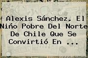 <b>Alexis Sánchez</b>, El Niño Pobre Del Norte De Chile Que Se Convirtió En <b>...</b>