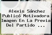 <b>Alexis Sánchez</b> Publicó Motivadora Imagen En La Previa Del Partido <b>...</b>