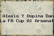 Alexis Y Ospina Dan La FA Cup Al <b>Arsenal</b>