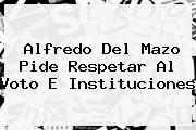 <b>Alfredo Del Mazo</b> Pide Respetar Al Voto E Instituciones