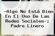 ?Algo No Está Bien En El Uso De Las Redes Sociales?: Padre Linero