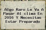Algo Raro Le Va A Pasar Al <b>clima</b> En 2016 Y Necesitas Estar Preparado