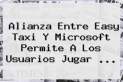 Alianza Entre <b>Easy</b> Taxi Y Microsoft Permite A Los Usuarios Jugar <b>...</b>