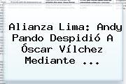 Alianza Lima: Andy Pando Despidió A <b>Óscar Vílchez</b> Mediante ...