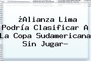 ¿Alianza Lima Podría Clasificar A La <b>Copa Sudamericana</b> Sin Jugar?
