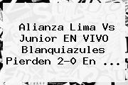 <b>Alianza Lima</b> Vs <b>Junior</b> EN VIVO Blanquiazules Pierden 2-0 En ...