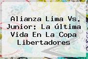 Alianza Lima Vs. Junior: La última Vida En La <b>Copa Libertadores</b>