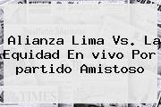 Alianza Lima Vs. La Equidad En <b>vivo</b> Por <b>partido</b> Amistoso