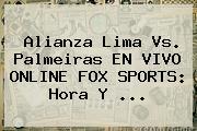 Alianza Lima Vs. Palmeiras EN <b>VIVO</b> ONLINE <b>FOX SPORTS</b>: Hora Y ...