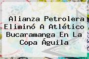 Alianza Petrolera Eliminó A Atlético Bucaramanga En La <b>Copa Águila</b>