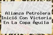 Alianza Petrolera Inició Con Victoria En La <b>Copa Águila</b>