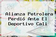 Alianza Petrolera Perdió Ante El <b>Deportivo Cali</b>