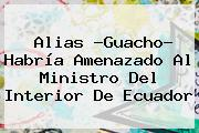 <b>Alias</b> ?<b>Guacho</b>? Habría Amenazado Al Ministro Del Interior De Ecuador