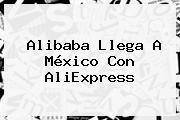 <b>Alibaba</b> Llega A México Con AliExpress