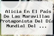 Alicia En El País De Las Maravillas Protagonista Del <b>Día</b> Mundial Del <b>...</b>