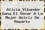 <b>Alicia Vikander</b> Gana El Óscar A La Mejor Actriz De Reparto