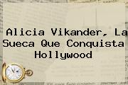 <b>Alicia Vikander</b>, La Sueca Que Conquista Hollywood