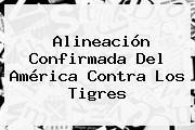 Alineación Confirmada Del <b>América</b> Contra Los Tigres