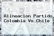 Alineacion Partido <b>Colombia Vs Chile</b>