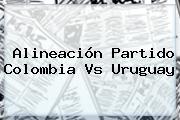 Alineación Partido <b>Colombia Vs Uruguay</b>