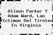 <b>Alison Parker</b> Y Adam Ward, Las Víctimas Del Tiroteo En Virginia