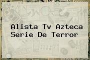 Alista <b>Tv Azteca</b> Serie De Terror