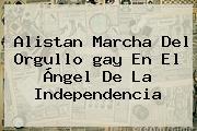 Alistan <b>marcha</b> Del Orgullo <b>gay</b> En El Ángel De La Independencia