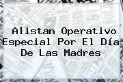 Alistan Operativo Especial Por El <b>Día De Las Madres</b>
