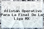 Alistan Operativo Para La <b>Final</b> De La <b>Liga MX</b>