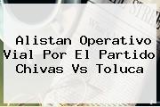 Alistan Operativo Vial Por El Partido <b>Chivas</b> Vs <b>Toluca</b>