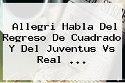 Allegri Habla Del Regreso De Cuadrado Y Del <b>Juventus</b> Vs Real ...