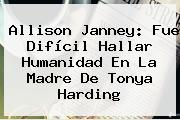 Allison Janney: Fue Difícil Hallar Humanidad En La Madre De <b>Tonya Harding</b>