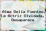 <b>Alma Delia Fuentes</b>, La Actriz Olvidada, Desaparece
