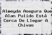 Almeyda Asegura Que <b>Alan Pulido</b> Está Cerca De Llegar A Chivas